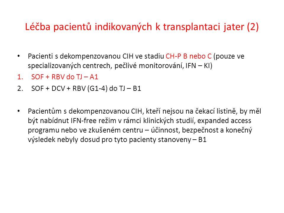 Léčba pacientů indikovaných k transplantaci jater (2) Pacienti s dekompenzovanou CIH ve stadiu CH-P B nebo C (pouze ve specializovaných centrech, pečlivé monitorování, IFN – KI) 1.SOF + RBV do TJ – A1 2.SOF + DCV + RBV (G1-4) do TJ – B1 Pacientům s dekompenzovanou CIH, kteří nejsou na čekací listině, by měl být nabídnut IFN-free režim v rámci klinických studií, expanded access programu nebo ve zkušeném centru – účinnost, bezpečnost a konečný výsledek nebyly dosud pro tyto pacienty stanoveny – B1