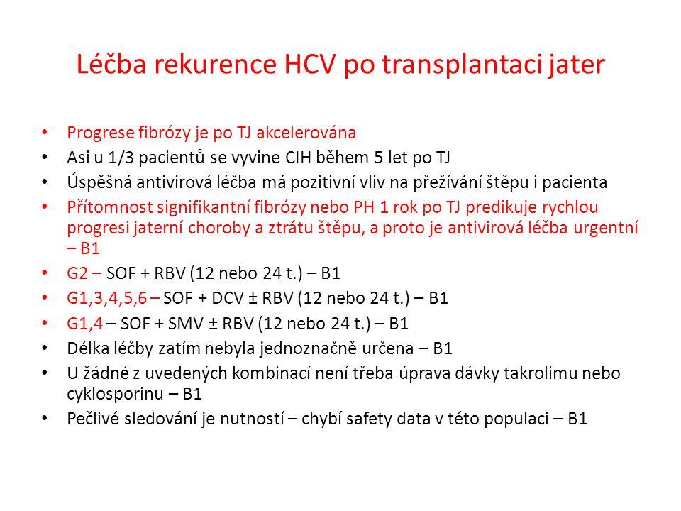 Léčba rekurence HCV po transplantaci jater Progrese fibrózy je po TJ akcelerována Asi u 1/3 pacientů se vyvine CIH během 5 let po TJ Úspěšná antivirová léčba má pozitivní vliv na přežívání štěpu i pacienta Přítomnost signifikantní fibrózy nebo PH 1 rok po TJ predikuje rychlou progresi jaterní choroby a ztrátu štěpu, a proto je antivirová léčba urgentní – B1 G2 – SOF + RBV (12 nebo 24 t.) – B1 G1,3,4,5,6 – SOF + DCV ± RBV (12 nebo 24 t.) – B1 G1,4 – SOF + SMV ± RBV (12 nebo 24 t.) – B1 Délka léčby zatím nebyla jednoznačně určena – B1 U žádné z uvedených kombinací není třeba úprava dávky takrolimu nebo cyklosporinu – B1 Pečlivé sledování je nutností – chybí safety data v této populaci – B1
