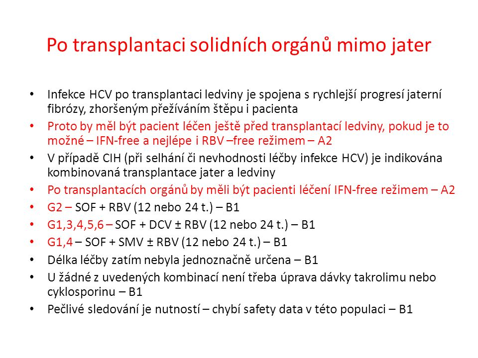Po transplantaci solidních orgánů mimo jater Infekce HCV po transplantaci ledviny je spojena s rychlejší progresí jaterní fibrózy, zhoršeným přežíváním štěpu i pacienta Proto by měl být pacient léčen ještě před transplantací ledviny, pokud je to možné – IFN-free a nejlépe i RBV –free režimem – A2 V případě CIH (při selhání či nevhodnosti léčby infekce HCV) je indikována kombinovaná transplantace jater a ledviny Po transplantacích orgánů by měli být pacienti léčení IFN-free režimem – A2 G2 – SOF + RBV (12 nebo 24 t.) – B1 G1,3,4,5,6 – SOF + DCV ± RBV (12 nebo 24 t.) – B1 G1,4 – SOF + SMV ± RBV (12 nebo 24 t.) – B1 Délka léčby zatím nebyla jednoznačně určena – B1 U žádné z uvedených kombinací není třeba úprava dávky takrolimu nebo cyklosporinu – B1 Pečlivé sledování je nutností – chybí safety data v této populaci – B1