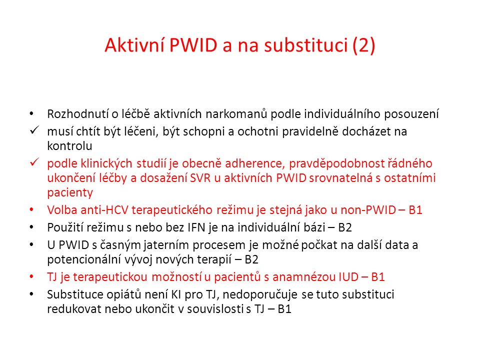 Aktivní PWID a na substituci (2) Rozhodnutí o léčbě aktivních narkomanů podle individuálního posouzení musí chtít být léčeni, být schopni a ochotni pravidelně docházet na kontrolu podle klinických studií je obecně adherence, pravděpodobnost řádného ukončení léčby a dosažení SVR u aktivních PWID srovnatelná s ostatními pacienty Volba anti-HCV terapeutického režimu je stejná jako u non-PWID – B1 Použití režimu s nebo bez IFN je na individuální bázi – B2 U PWID s časným jaterním procesem je možné počkat na další data a potencionální vývoj nových terapií – B2 TJ je terapeutickou možností u pacientů s anamnézou IUD – B1 Substituce opiátů není KI pro TJ, nedoporučuje se tuto substituci redukovat nebo ukončit v souvislosti s TJ – B1