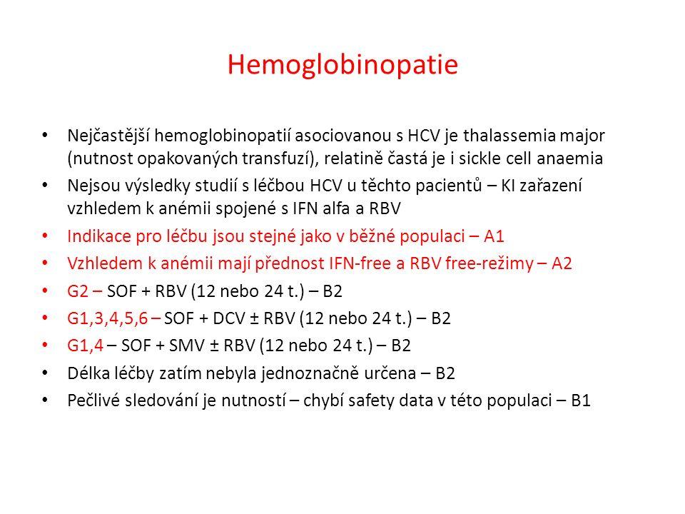 Hemoglobinopatie Nejčastější hemoglobinopatií asociovanou s HCV je thalassemia major (nutnost opakovaných transfuzí), relatině častá je i sickle cell anaemia Nejsou výsledky studií s léčbou HCV u těchto pacientů – KI zařazení vzhledem k anémii spojené s IFN alfa a RBV Indikace pro léčbu jsou stejné jako v běžné populaci – A1 Vzhledem k anémii mají přednost IFN-free a RBV free-režimy – A2 G2 – SOF + RBV (12 nebo 24 t.) – B2 G1,3,4,5,6 – SOF + DCV ± RBV (12 nebo 24 t.) – B2 G1,4 – SOF + SMV ± RBV (12 nebo 24 t.) – B2 Délka léčby zatím nebyla jednoznačně určena – B2 Pečlivé sledování je nutností – chybí safety data v této populaci – B1