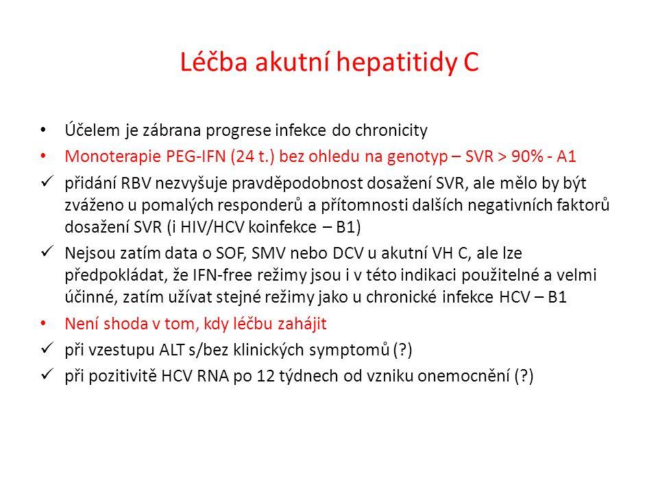 Léčba akutní hepatitidy C Účelem je zábrana progrese infekce do chronicity Monoterapie PEG-IFN (24 t.) bez ohledu na genotyp – SVR > 90% - A1 přidání RBV nezvyšuje pravděpodobnost dosažení SVR, ale mělo by být zváženo u pomalých responderů a přítomnosti dalších negativních faktorů dosažení SVR (i HIV/HCV koinfekce – B1) Nejsou zatím data o SOF, SMV nebo DCV u akutní VH C, ale lze předpokládat, že IFN-free režimy jsou i v této indikaci použitelné a velmi účinné, zatím užívat stejné režimy jako u chronické infekce HCV – B1 Není shoda v tom, kdy léčbu zahájit při vzestupu ALT s/bez klinických symptomů ( ) při pozitivitě HCV RNA po 12 týdnech od vzniku onemocnění ( )