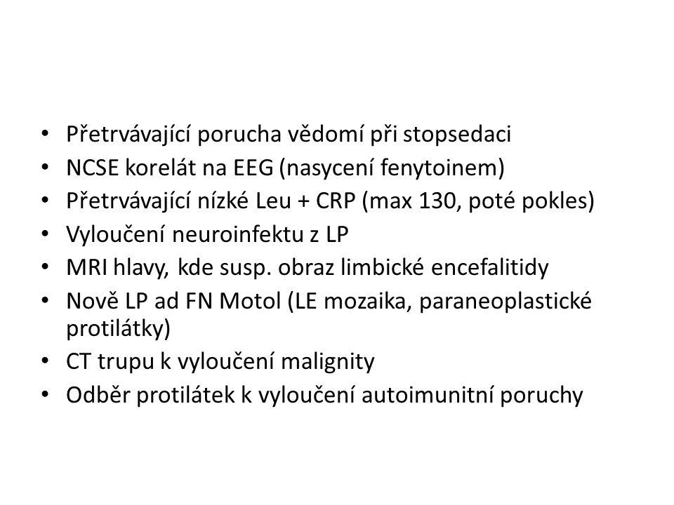 Přetrvávající porucha vědomí při stopsedaci NCSE korelát na EEG (nasycení fenytoinem) Přetrvávající nízké Leu + CRP (max 130, poté pokles) Vyloučení neuroinfektu z LP MRI hlavy, kde susp.
