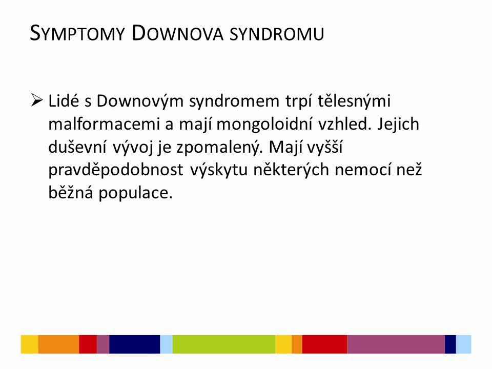 S YMPTOMY D OWNOVA SYNDROMU  Lidé s Downovým syndromem trpí tělesnými malformacemi a mají mongoloidní vzhled.