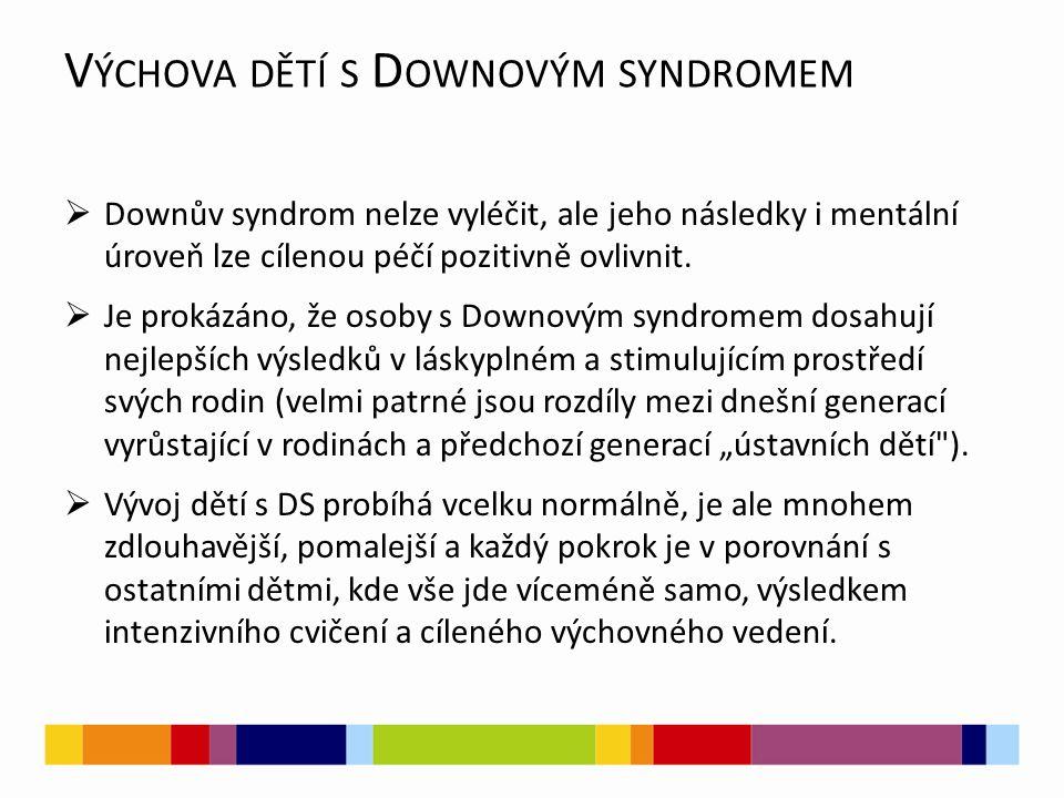 V ÝCHOVA DĚTÍ S D OWNOVÝM SYNDROMEM  Downův syndrom nelze vyléčit, ale jeho následky i mentální úroveň lze cílenou péčí pozitivně ovlivnit.