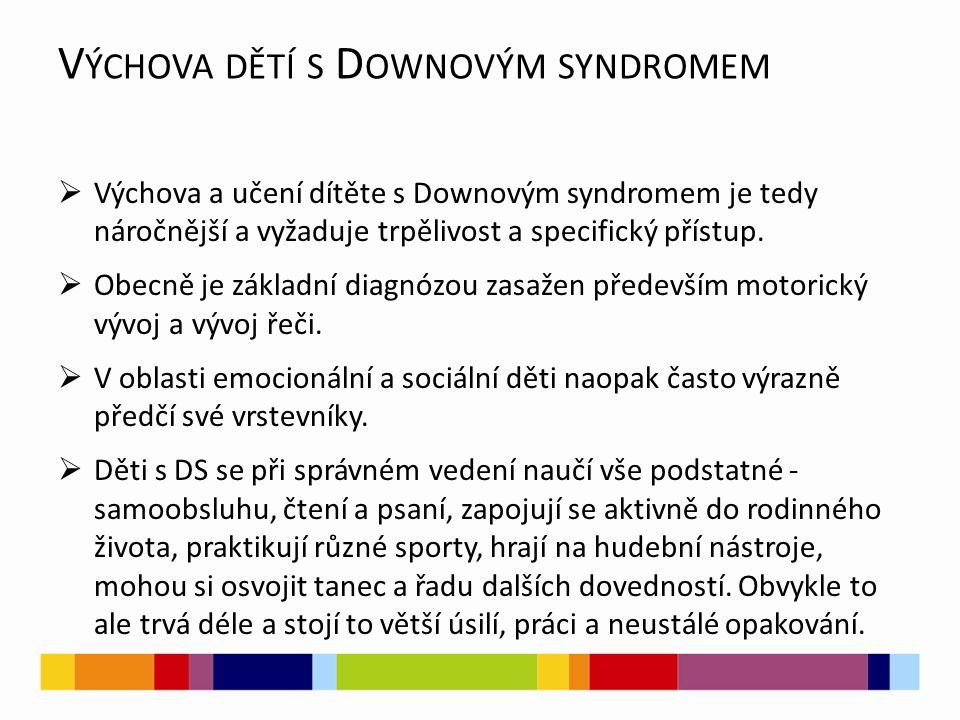 V ÝCHOVA DĚTÍ S D OWNOVÝM SYNDROMEM  Výchova a učení dítěte s Downovým syndromem je tedy náročnější a vyžaduje trpělivost a specifický přístup.