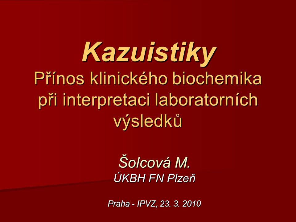 Kazuistiky Přínos klinického biochemika při interpretaci laboratorních výsledků Šolcová M.