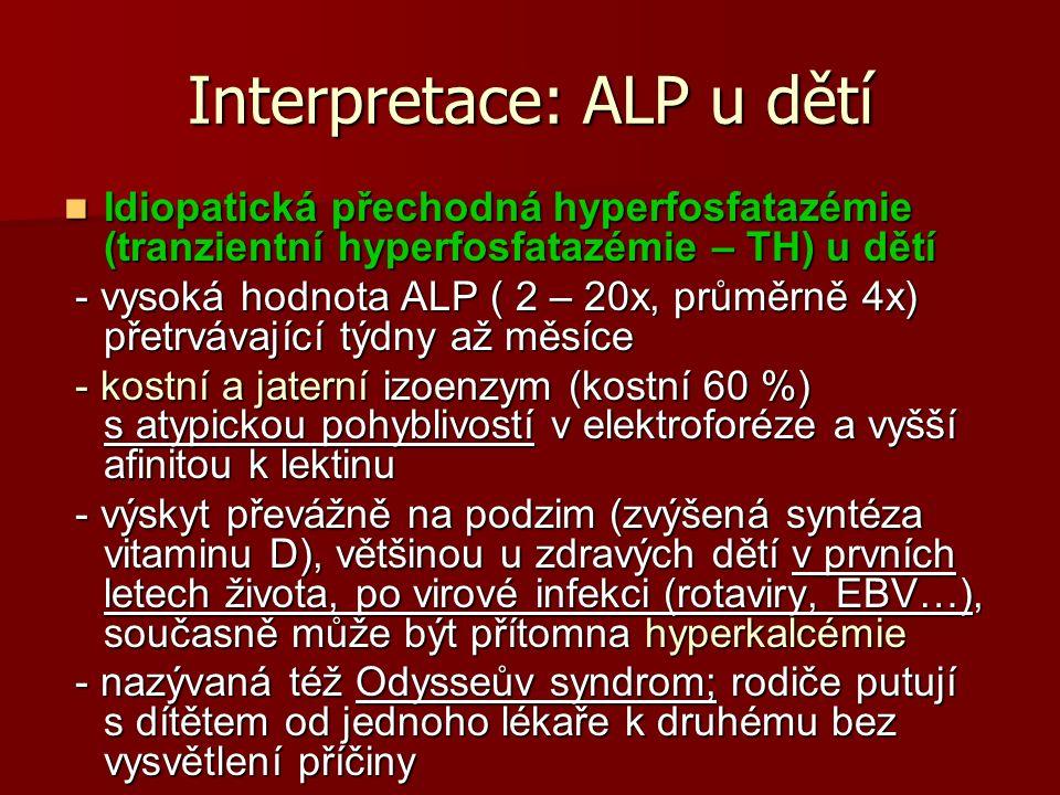 Interpretace: ALP u dětí Idiopatická přechodná hyperfosfatazémie (tranzientní hyperfosfatazémie – TH) u dětí Idiopatická přechodná hyperfosfatazémie (tranzientní hyperfosfatazémie – TH) u dětí - vysoká hodnota ALP ( 2 – 20x, průměrně 4x) přetrvávající týdny až měsíce - vysoká hodnota ALP ( 2 – 20x, průměrně 4x) přetrvávající týdny až měsíce - kostní a jaterní izoenzym (kostní 60 %) s atypickou pohyblivostí v elektroforéze a vyšší afinitou k lektinu - kostní a jaterní izoenzym (kostní 60 %) s atypickou pohyblivostí v elektroforéze a vyšší afinitou k lektinu - výskyt převážně na podzim (zvýšená syntéza vitaminu D), většinou u zdravých dětí v prvních letech života, po virové infekci (rotaviry, EBV…), současně může být přítomna hyperkalcémie - výskyt převážně na podzim (zvýšená syntéza vitaminu D), většinou u zdravých dětí v prvních letech života, po virové infekci (rotaviry, EBV…), současně může být přítomna hyperkalcémie - nazývaná též Odysseův syndrom; rodiče putují s dítětem od jednoho lékaře k druhému bez vysvětlení příčiny - nazývaná též Odysseův syndrom; rodiče putují s dítětem od jednoho lékaře k druhému bez vysvětlení příčiny