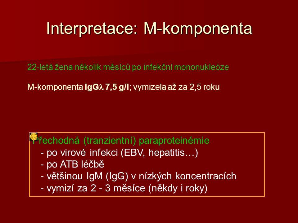 Interpretace: M-komponenta 22-letá žena několik měsíců po infekční mononukleóze M-komponenta IgG 7,5 g/l; vymizela až za 2,5 roku Přechodná (tranzientní) paraproteinémie - po virové infekci (EBV, hepatitis…) - po ATB léčbě - většinou IgM (IgG) v nízkých koncentracích - vymizí za 2 - 3 měsíce (někdy i roky)