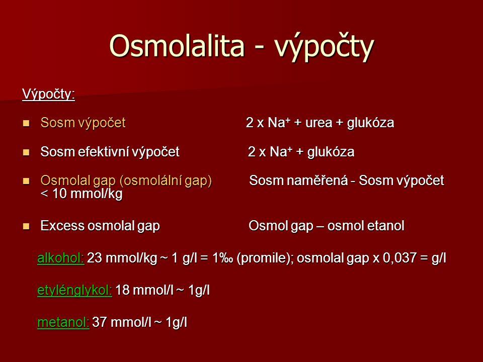 Osmolalita - výpočty Výpočty: Sosm výpočet 2 x Na + + urea + glukóza Sosm výpočet 2 x Na + + urea + glukóza Sosm efektivní výpočet 2 x Na + + glukóza Sosm efektivní výpočet 2 x Na + + glukóza Osmolal gap (osmolální gap) Sosm naměřená - Sosm výpočet < 10 mmol/kg Osmolal gap (osmolální gap) Sosm naměřená - Sosm výpočet < 10 mmol/kg Excess osmolal gap Osmol gap – osmol etanol Excess osmolal gap Osmol gap – osmol etanol alkohol: 23 mmol/kg ~ 1 g/l = 1‰ (promile); osmolal gap x 0,037 = g/l alkohol: 23 mmol/kg ~ 1 g/l = 1‰ (promile); osmolal gap x 0,037 = g/l etylénglykol: 18 mmol/l ~ 1g/l etylénglykol: 18 mmol/l ~ 1g/l metanol: 37 mmol/l ~ 1g/l metanol: 37 mmol/l ~ 1g/l