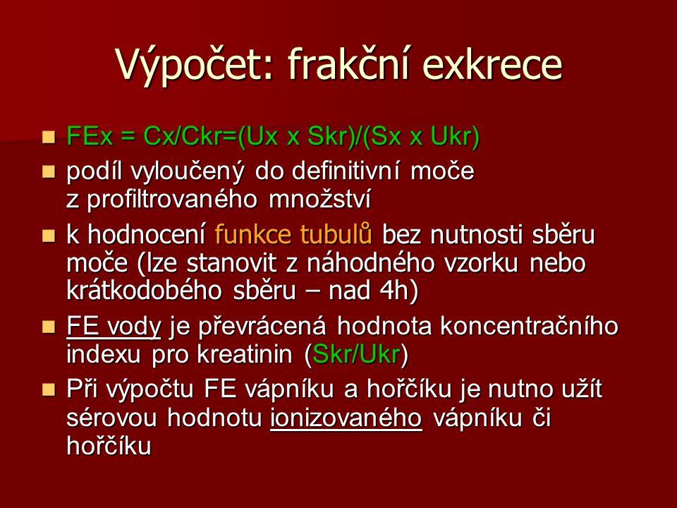 Výpočet: frakční exkrece FEx = Cx/Ckr=(Ux x Skr)/(Sx x Ukr) FEx = Cx/Ckr=(Ux x Skr)/(Sx x Ukr) podíl vyloučený do definitivní moče z profiltrovaného množství podíl vyloučený do definitivní moče z profiltrovaného množství k hodnocení funkce tubulů bez nutnosti sběru moče (lze stanovit z náhodného vzorku nebo krátkodobého sběru – nad 4h) k hodnocení funkce tubulů bez nutnosti sběru moče (lze stanovit z náhodného vzorku nebo krátkodobého sběru – nad 4h) FE vody je převrácená hodnota koncentračního indexu pro kreatinin (Skr/Ukr) FE vody je převrácená hodnota koncentračního indexu pro kreatinin (Skr/Ukr) Při výpočtu FE vápníku a hořčíku je nutno užít sérovou hodnotu ionizovaného vápníku či hořčíku Při výpočtu FE vápníku a hořčíku je nutno užít sérovou hodnotu ionizovaného vápníku či hořčíku