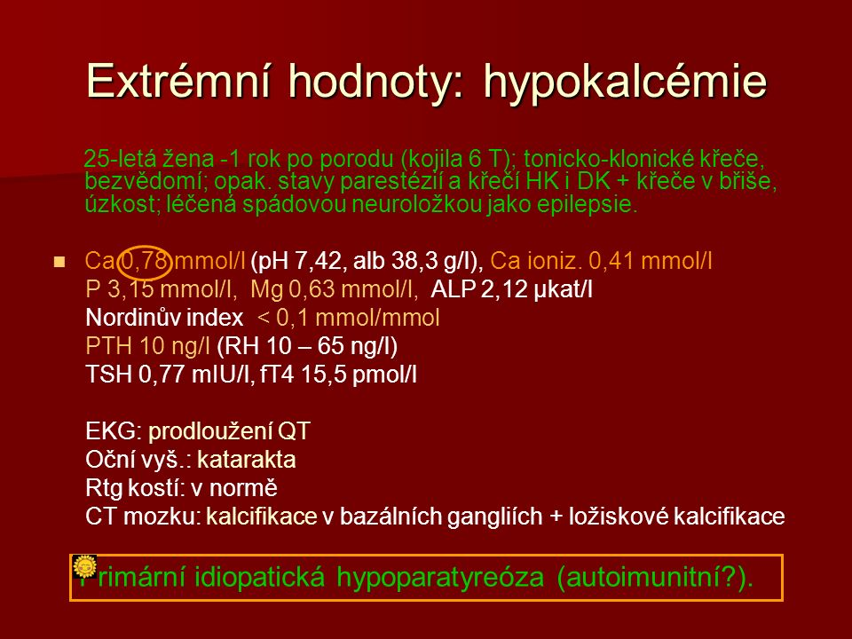 Extrémní hodnoty: hypokalcémie 25-letá žena -1 rok po porodu (kojila 6 T); tonicko-klonické křeče, bezvědomí; opak.