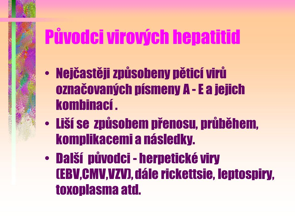 Původci virových hepatitid Nejčastěji způsobeny pěticí virů označovaných písmeny A - E a jejich kombinací. Liší se způsobem přenosu, průběhem, komplik