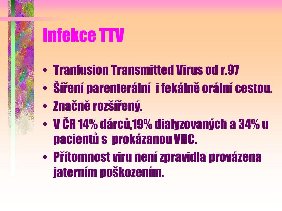 Infekce TTV Tranfusion Transmitted Virus od r.97 Šíření parenterální i fekálně orální cestou. Značně rozšířený. V ČR 14% dárců,19% dialyzovaných a 34%