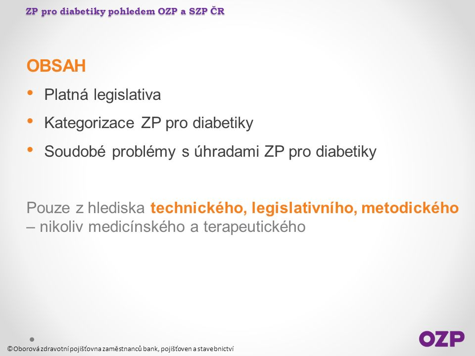 ZP pro diabetiky pohledem OZP a SZP ČR OBSAH Platná legislativa Kategorizace ZP pro diabetiky Soudobé problémy s úhradami ZP pro diabetiky Pouze z hle