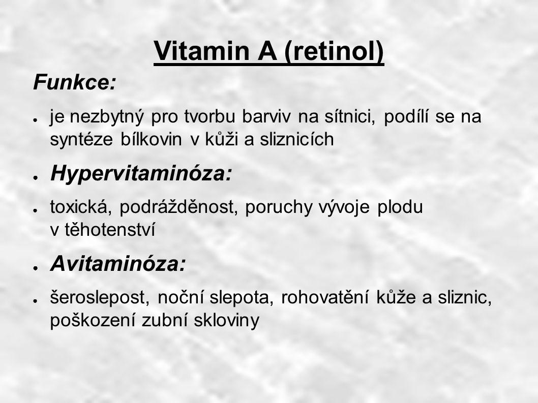 Vitamin A (retinol) Funkce: ● je nezbytný pro tvorbu barviv na sítnici, podílí se na syntéze bílkovin v kůži a sliznicích ● Hypervitaminóza: ● toxická, podrážděnost, poruchy vývoje plodu v těhotenství ● Avitaminóza: ● šeroslepost, noční slepota, rohovatění kůže a sliznic, poškození zubní skloviny