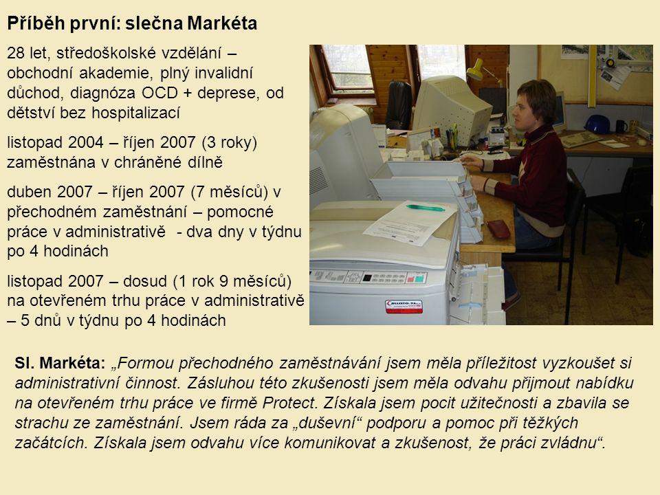 Příběh druhý: paní Jana 43 let, středoškolské vzdělání - zemědělské, plný invalidní důchod, diagnóza schizofrenie, od roku 2005 bez hospitalizace únor 2005 – červenec 2009 (4 roky) zaměstnána v chráněné dílně květen 2007 – prosinec 2007 (8 měsíců) v přechodném zaměstnání – úklid 2008 (12 měsíců) na otevřeném trhu práce jako uklízečka červen 2009 (zatím 2 měsíce) v přechodném zaměstnání – úklid.