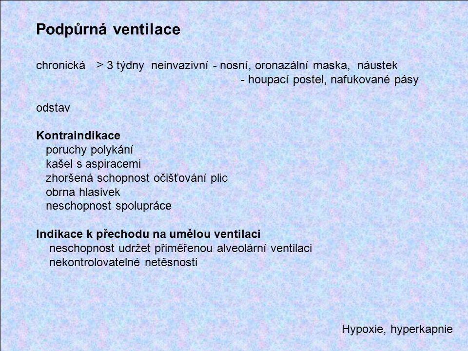 Hypoxie, hyperkapnie Podpůrná ventilace chronická > 3 týdny neinvazivní - nosní, oronazální maska, náustek - houpací postel, nafukované pásy odstav Kontraindikace poruchy polykání kašel s aspiracemi zhoršená schopnost očišťování plic obrna hlasivek neschopnost spolupráce Indikace k přechodu na umělou ventilaci neschopnost udržet přiměřenou alveolární ventilaci nekontrolovatelné netěsnosti