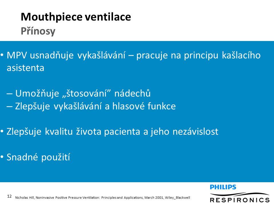 """12 Mouthpiece ventilace Přínosy MPV usnadňuje vykašlávání – pracuje na principu kašlacího asistenta – Umožňuje """"štosování nádechů – Zlepšuje vykašlávání a hlasové funkce Zlepšuje kvalitu života pacienta a jeho nezávislost Snadné použití Nicholas Hill, Noninvasive Positive Pressure Ventilation: Principles and Applications, March 2001, Wiley_Blackwell"""