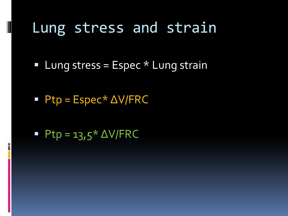 Lung stress and strain  Lung stress = Espec * Lung strain  Ptp = Espec* ΔV/FRC  Ptp = 13,5* ΔV/FRC