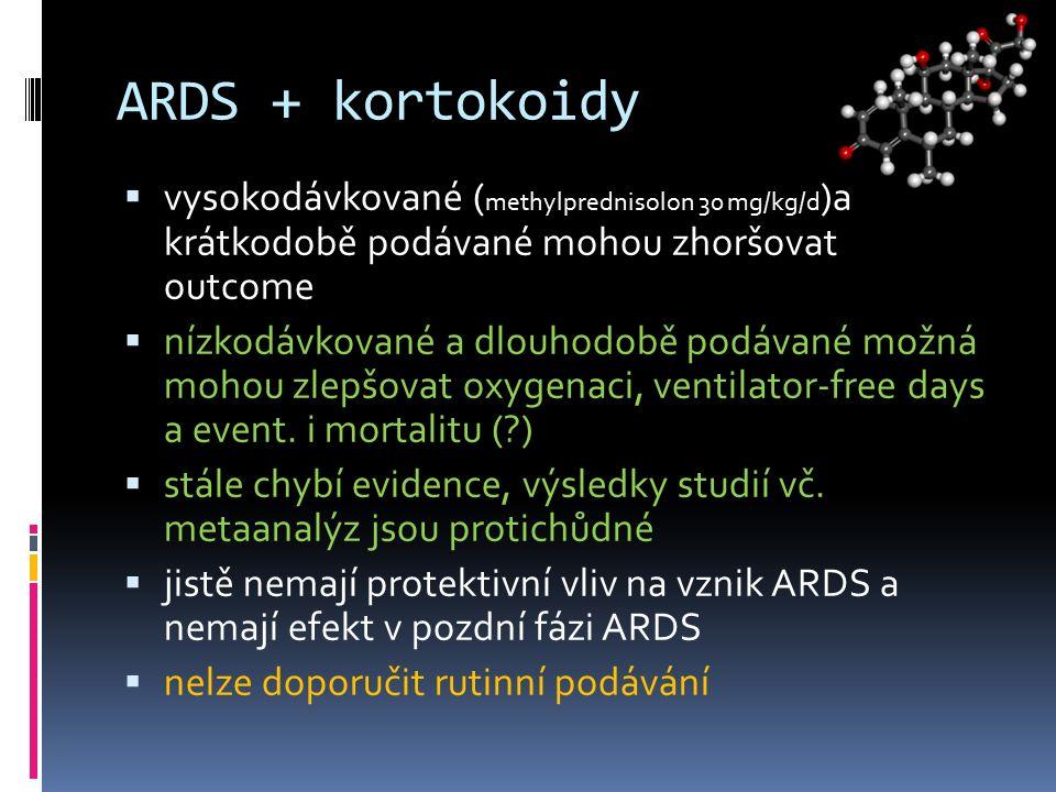 ARDS + kortokoidy  vysokodávkované ( methylprednisolon 30 mg/kg/d )a krátkodobě podávané mohou zhoršovat outcome  nízkodávkované a dlouhodobě podávané možná mohou zlepšovat oxygenaci, ventilator-free days a event.