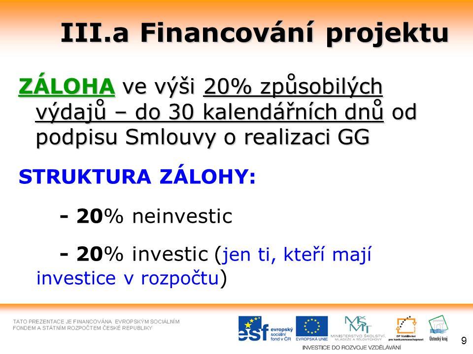 III.a Financování projektu ZÁLOHAve výši 20% způsobilých výdajů – do 30 kalendářních dnů od podpisu Smlouvy o realizaci GG ZÁLOHA ve výši 20% způsobilých výdajů – do 30 kalendářních dnů od podpisu Smlouvy o realizaci GG STRUKTURA ZÁLOHY: - 20% neinvestic - 20% investic ( jen ti, kteří mají investice v rozpočtu ) 9