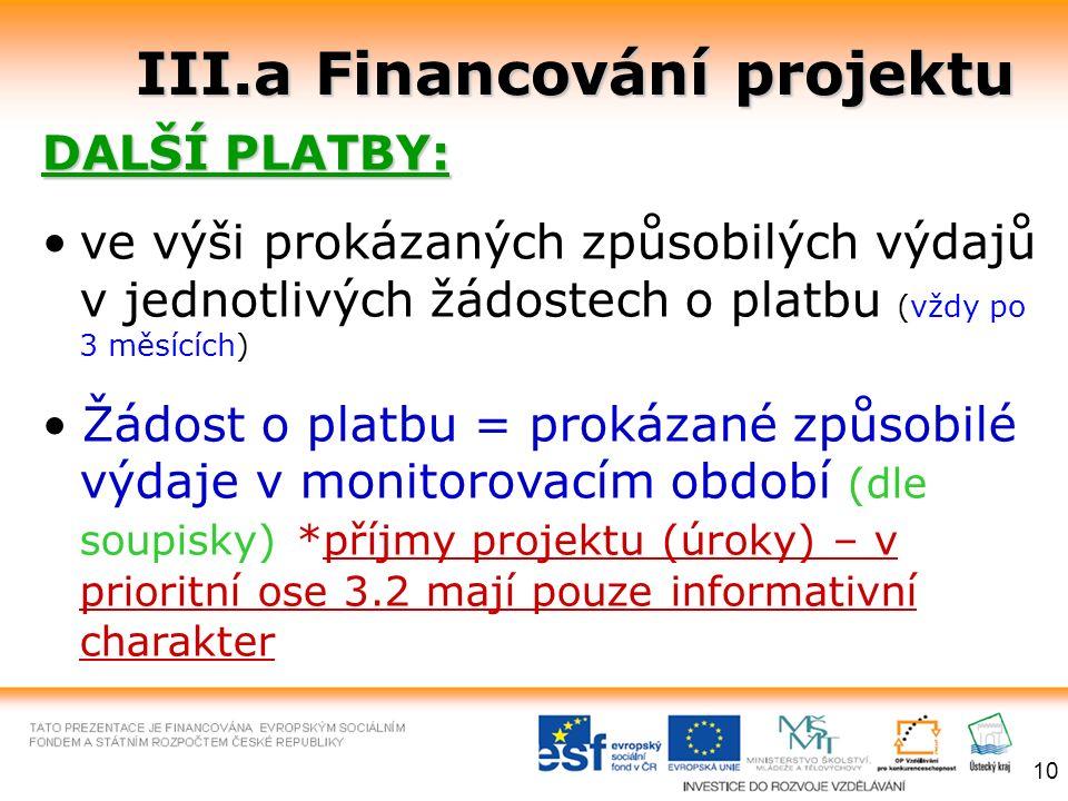 III.a Financování projektu DALŠÍ PLATBY: ve výši prokázaných způsobilých výdajů v jednotlivých žádostech o platbu (vždy po 3 měsících) Žádost o platbu = prokázané způsobilé výdaje v monitorovacím období (dle soupisky) *příjmy projektu (úroky) – v prioritní ose 3.2 mají pouze informativní charakter 10