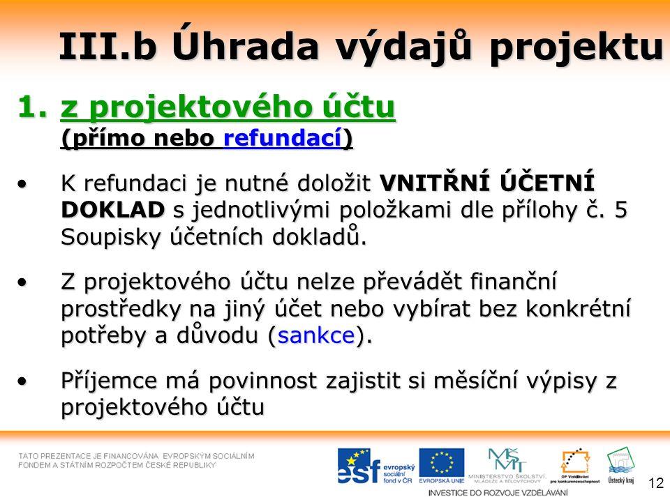 III.b Úhrada výdajů projektu 1.z projektového účtu (přímo nebo refundací) K refundaci je nutné doložit VNITŘNÍ ÚČETNÍ DOKLAD s jednotlivými položkami dle přílohy č.