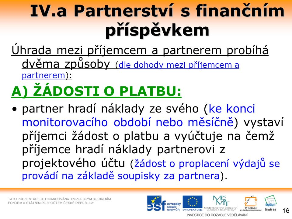IV.a Partnerství s finančním příspěvkem Úhrada mezi příjemcem a partnerem probíhá dvěma způsoby (dle dohody mezi příjemcem a partnerem): A) ŽÁDOSTI O PLATBU: partner hradí náklady ze svého (ke konci monitorovacího období nebo měsíčně) vystaví příjemci žádost o platbu a vyúčtuje na čemž příjemce hradí náklady partnerovi z projektového účtu (žádost o proplacení výdajů se provádí na základě soupisky za partnera).