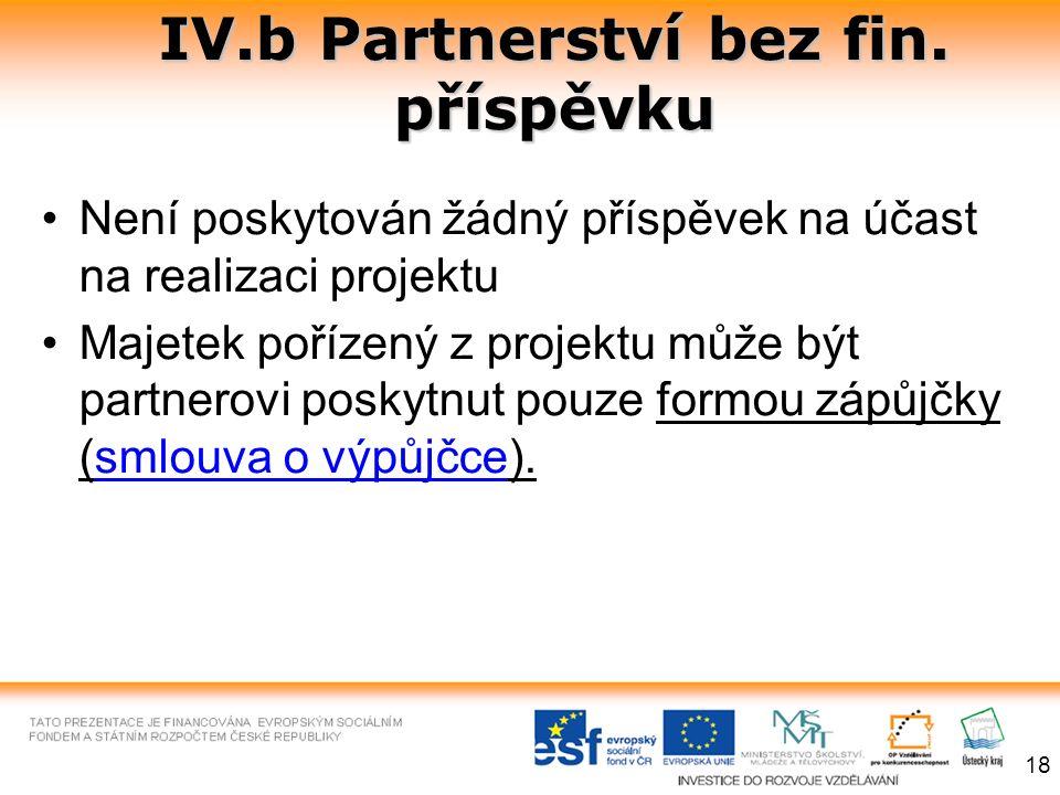 IV.b Partnerství bez fin. příspěvku Není poskytován žádný příspěvek na účast na realizaci projektu Majetek pořízený z projektu může být partnerovi pos