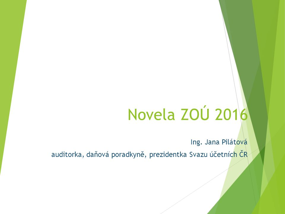 Novela ZOÚ 2016 Ing. Jana Pilátová auditorka, daňová poradkyně, prezidentka Svazu účetních ČR