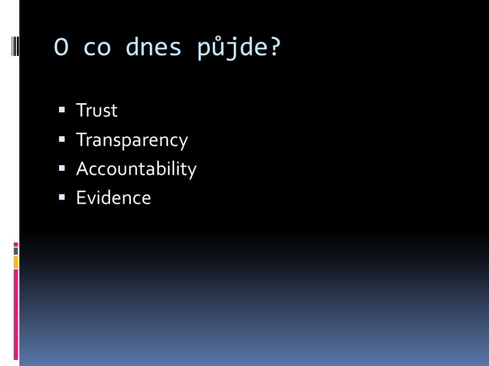 O co dnes půjde?  Trust  Transparency  Accountability  Evidence