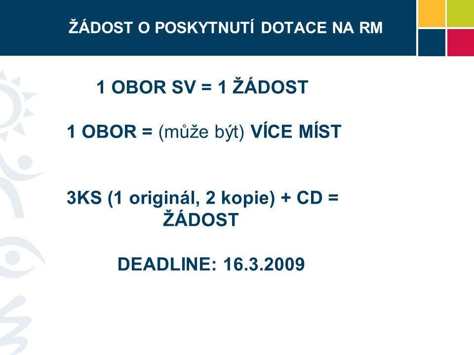 ŽÁDOST O POSKYTNUTÍ DOTACE NA RM 1 OBOR SV = 1 ŽÁDOST 1 OBOR = (může být) VÍCE MÍST 3KS (1 originál, 2 kopie) + CD = ŽÁDOST DEADLINE: 16.3.2009