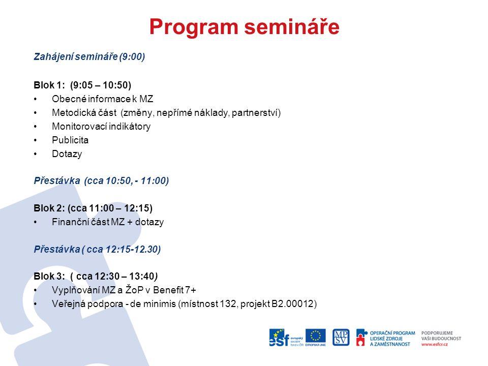 Program semináře Zahájení semináře (9:00) Blok 1: (9:05 – 10:50) Obecné informace k MZ Metodická část (změny, nepřímé náklady, partnerství) Monitorovací indikátory Publicita Dotazy Přestávka (cca 10:50, - 11:00) Blok 2: (cca 11:00 – 12:15) Finanční část MZ + dotazy Přestávka ( cca 12:15-12.30) Blok 3: ( cca 12:30 – 13:40) Vyplňování MZ a ŽoP v Benefit 7+ Veřejná podpora - de minimis (místnost 132, projekt B2.00012)
