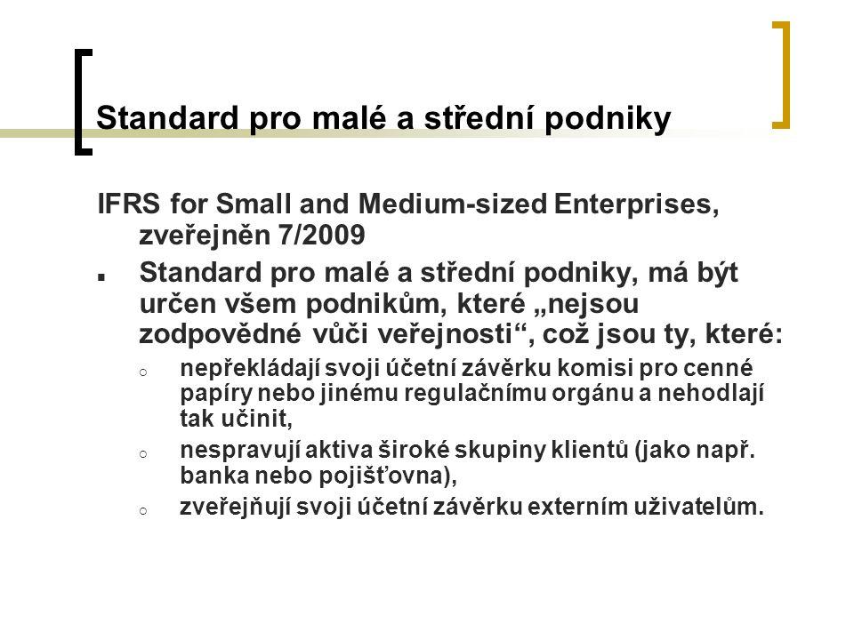 """Standard pro malé a střední podniky IFRS for Small and Medium-sized Enterprises, zveřejněn 7/2009 Standard pro malé a střední podniky, má být určen všem podnikům, které """"nejsou zodpovědné vůči veřejnosti , což jsou ty, které:  nepřekládají svoji účetní závěrku komisi pro cenné papíry nebo jinému regulačnímu orgánu a nehodlají tak učinit,  nespravují aktiva široké skupiny klientů (jako např."""