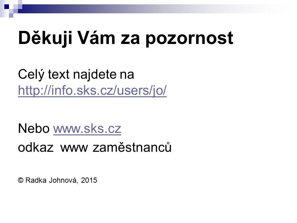 Děkuji Vám za pozornost Celý text najdete na http://info.sks.cz/users/jo/ http://info.sks.cz/users/jo/ Nebo www.sks.czwww.sks.cz odkaz www zaměstnanců © Radka Johnová, 2015