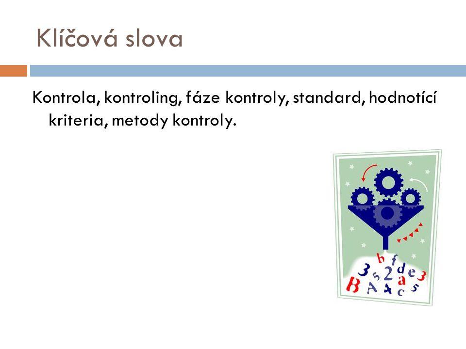 Klíčová slova Kontrola, kontroling, fáze kontroly, standard, hodnotící kriteria, metody kontroly.