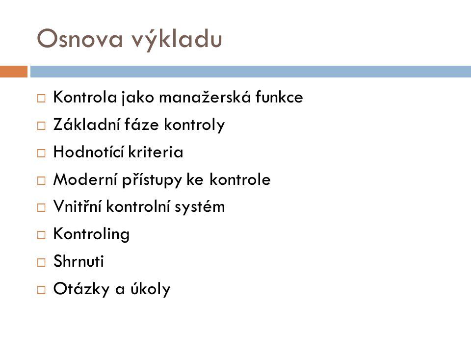 Osnova výkladu  Kontrola jako manažerská funkce  Základní fáze kontroly  Hodnotící kriteria  Moderní přístupy ke kontrole  Vnitřní kontrolní systém  Kontroling  Shrnuti  Otázky a úkoly