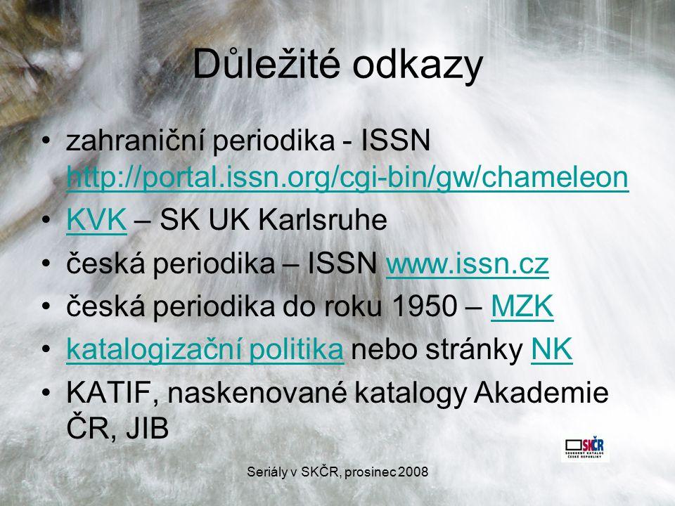 Seriály v SKČR, prosinec 2008 Důležité odkazy zahraniční periodika - ISSN http://portal.issn.org/cgi-bin/gw/chameleon http://portal.issn.org/cgi-bin/gw/chameleon KVK – SK UK KarlsruheKVK česká periodika – ISSN www.issn.czwww.issn.cz česká periodika do roku 1950 – MZKMZK katalogizační politika nebo stránky NKkatalogizační politikaNK KATIF, naskenované katalogy Akademie ČR, JIB
