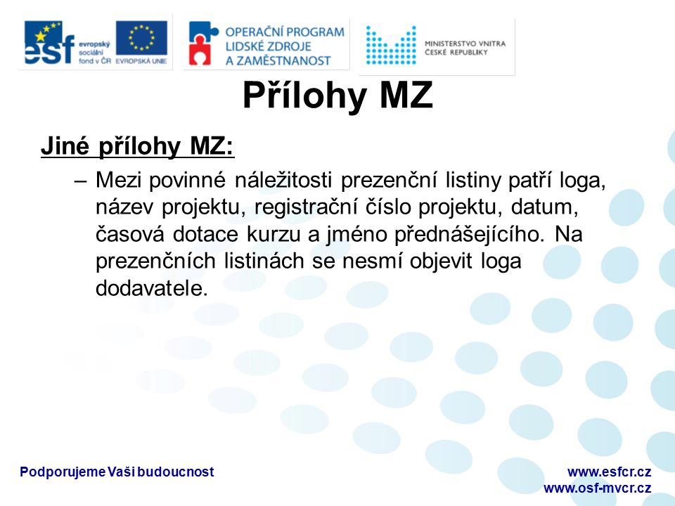 Přílohy MZ Jiné přílohy MZ: –Mezi povinné náležitosti prezenční listiny patří loga, název projektu, registrační číslo projektu, datum, časová dotace kurzu a jméno přednášejícího.