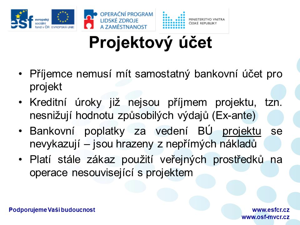 Projektový účet Příjemce nemusí mít samostatný bankovní účet pro projekt Kreditní úroky již nejsou příjmem projektu, tzn.