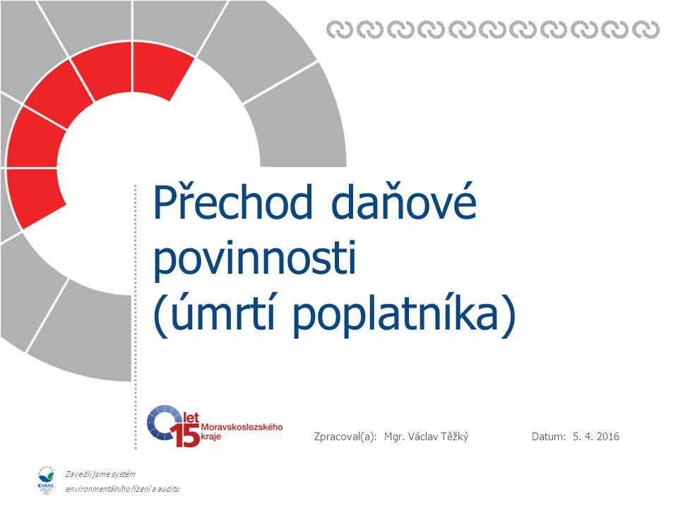 Datum: Zpracoval(a): Zavedli jsme systém environmentálního řízení a auditu Přechod daňové povinnosti (úmrtí poplatníka) 5. 4. 2016 Mgr. Václav Těžký
