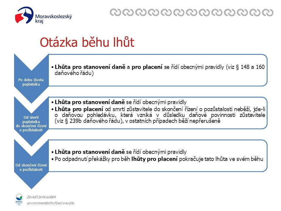 Zavedli jsme systém environmentálního řízení a auditu Otázka běhu lhůt Po dobu života poplatníka Lhůta pro stanovení daně a pro placení se řídí obecnými pravidly (viz § 148 a 160 daňového řádu) Od úmrtí poplatníka do skončení řízení o pozůstalosti Lhůta pro stanovení daně se řídí obecnými pravidly Lhůta pro placení od smrti zůstavitele do skončení řízení o pozůstalosti neběží, jde-li o daňovou pohledávku, která vzniká v důsledku daňové povinnosti zůstavitele (viz § 239b daňového řádu), v ostatních případech běží nepřerušeně Od skončení řízení o pozůstalosti Lhůta pro stanovení daně se řídí obecnými pravidly Po odpadnutí překážky pro běh lhůty pro placení pokračuje tato lhůta ve svém běhu