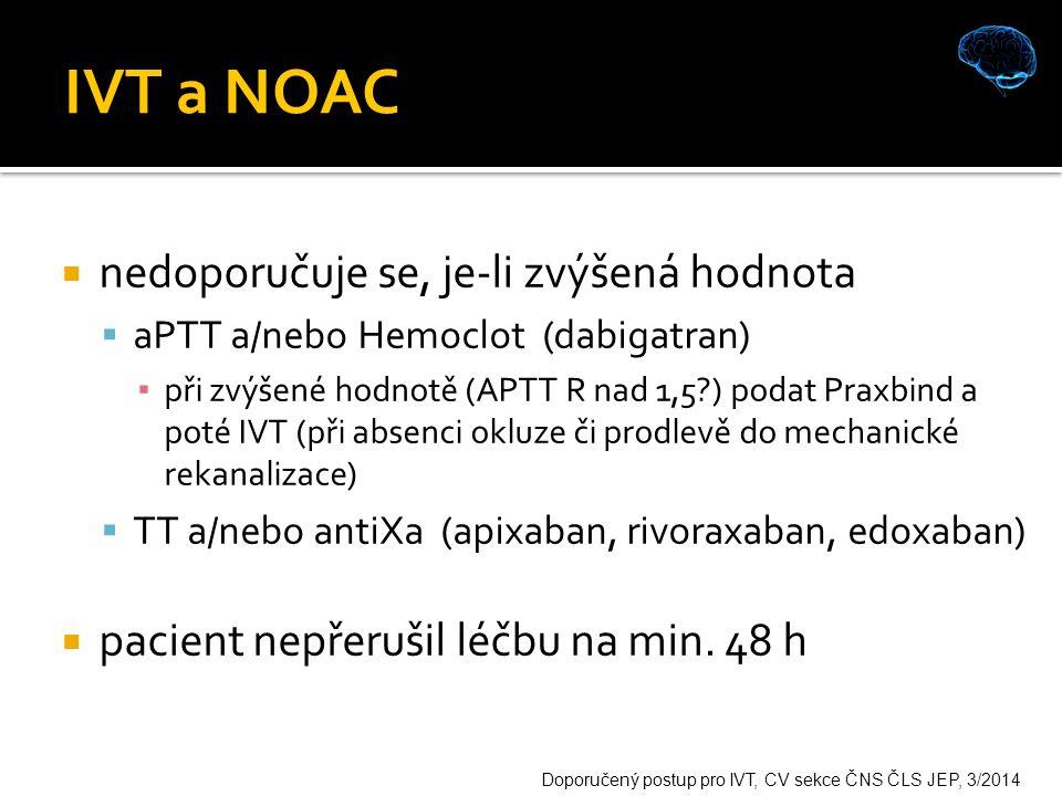 IVT a NOAC  nedoporučuje se, je-li zvýšená hodnota  aPTT a/nebo Hemoclot (dabigatran) ▪ při zvýšené hodnotě (APTT R nad 1,5 ) podat Praxbind a poté IVT (při absenci okluze či prodlevě do mechanické rekanalizace)  TT a/nebo antiXa (apixaban, rivoraxaban, edoxaban)  pacient nepřerušil léčbu na min.