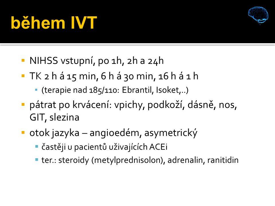  NIHSS vstupní, po 1h, 2h a 24h  TK 2 h á 15 min, 6 h á 30 min, 16 h á 1 h ▪ (terapie nad 185/110: Ebrantil, Isoket,..)  pátrat po krvácení: vpichy, podkoží, dásně, nos, GIT, slezina  otok jazyka – angioedém, asymetrický  častěji u pacientů uživajících ACEi  ter.: steroidy (metylprednisolon), adrenalin, ranitidin během IVT
