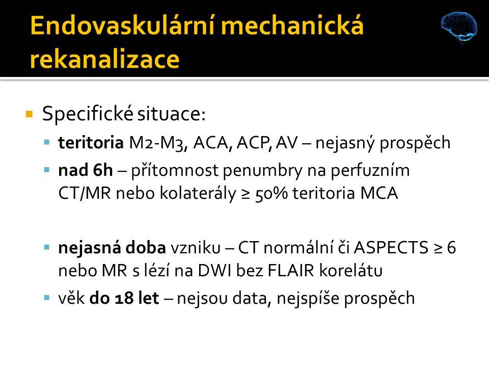  Specifické situace:  teritoria M2-M3, ACA, ACP, AV – nejasný prospěch  nad 6h – přítomnost penumbry na perfuzním CT/MR nebo kolaterály ≥ 50% teritoria MCA  nejasná doba vzniku – CT normální či ASPECTS ≥ 6 nebo MR s lézí na DWI bez FLAIR korelátu  věk do 18 let – nejsou data, nejspíše prospěch Endovaskulární mechanická rekanalizace