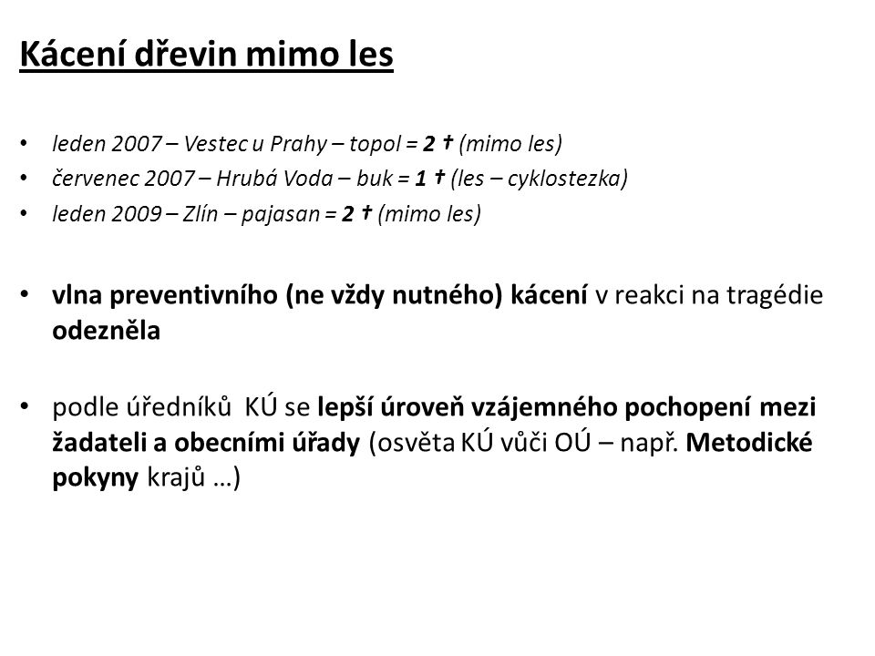 Kácení dřevin mimo les leden 2007 – Vestec u Prahy – topol = 2 † (mimo les) červenec 2007 – Hrubá Voda – buk = 1 † (les – cyklostezka) leden 2009 – Zlín – pajasan = 2 † (mimo les) vlna preventivního (ne vždy nutného) kácení v reakci na tragédie odezněla podle úředníků KÚ se lepší úroveň vzájemného pochopení mezi žadateli a obecními úřady (osvěta KÚ vůči OÚ – např.
