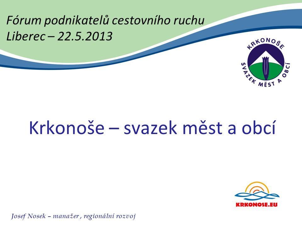 Fórum podnikatelů cestovního ruchu Liberec – 22.5.2013 Krkonoše – svazek měst a obcí Josef Nosek – manažer, regionální rozvoj