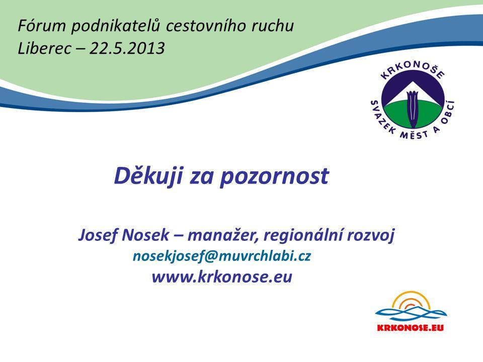 Fórum podnikatelů cestovního ruchu Liberec – 22.5.2013 Děkuji za pozornost Josef Nosek – manažer, regionální rozvoj nosekjosef@muvrchlabi.cz www.krkonose.eu