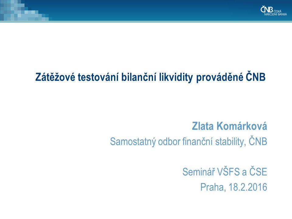 Zátěžové testování bilanční likvidity prováděné ČNB Zlata Komárková Samostatný odbor finanční stability, ČNB Seminář VŠFS a ČSE Praha, 18.2.2016